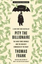 Pity the Billionaire - The Hard-Times Swindle and the Unlikely Comeback of the Right ebook by Thomas Frank