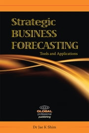 Strategic Business Forecasting - Including Business Forecasting Tools and Applications ebook by Dr Jae K Shim, mba, phd