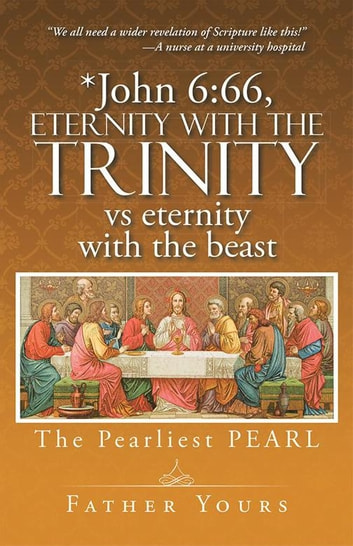 *John 6:66, Eternity with the Trinity Vs Eternity with the Beast - The Pearliest Pearl ebook by Father Yours