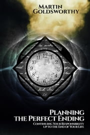 Planning the Perfect Ending: Continuing Your Responsibility up to the End of Your Life ebook by Martin Goldsworthy