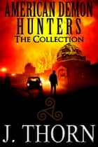 American Demon Hunters: The Collection - The American Demon Hunters ebook by J. Thorn, Bettina Melher, John L. Monk,...