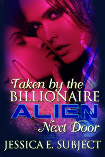 Taken by the Billionaire Alien Next Door ebook by Jessica E. Subject