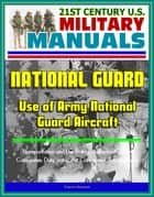 21st Century U.S. Military Manuals: Use of Army National Guard Aircraft - Transportation and Use Policy, Authorized Travel Categories, Duty Status, Air Categories, Aeromedical ebook by Progressive Management