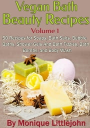Vegan Bath and Beauty Recipes: 50 Recipes for Soaps, Bath Salts, Bubble Baths, Shower Gels and Bath Fizzies, Bath Bombs, and Body Wash - Skin Care Series, #1 ebook by Monique Littlejohn