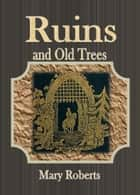 Ruins and Old Trees ebook by Mary Roberts