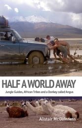 Half a World Away: Jungle Guides, African Tribes and a Donkey called Angus - Half A World Away, #1 ebook by Alistair McGuinness