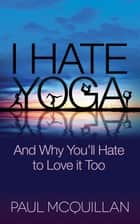 I Hate Yoga - And Why You'll Hate to Love it Too ebook by Paul McQuillan, Pattie Lovett-Reid