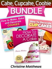 Cake, Cupcake, Cookie Bundle (How to Decorate a Cake, How to Decorate Cupcakes, How to Make and Decorate Cookies) - Cake Decorating for Beginners, #4 ebook by Christine Matthews