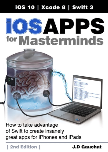 iOS Apps for Masterminds, 2nd Edition - How to take advantage of Swift 3 to create insanely great apps for iPhones and iPads ebook by J.D Gauchat
