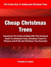 Cheap Christmas Trees - Experience The Perfect Holiday With This Knockout Guide To Christmas Trees, Christmas Trees For Pleasure and Profit and Christmas Tree Decorator ebook by Preston France