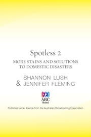 Spotless 2: More room-by-room solutions to domestic disasters ebook by Lush Shannon,Fleming Jennifer