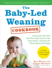 The Baby-Led Weaning Cookbook - 130 Recipes That Will Help Your Baby Learn to Eat Solid Foods—and That the Whole Family Will Enjoy ebook by Tracey Murkett,Gill Rapley