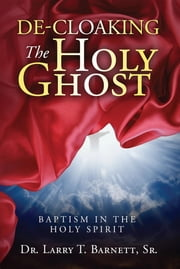 De-Cloaking the Holy Ghost - Baptism in the Holy Spirit ebook by Sr. Larry T Barnett