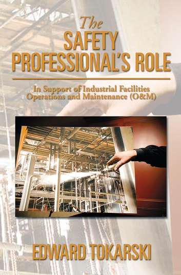 The Safety Professional's Role - In Support of Industrial Facilities Operations and Maintenance (O&M) ebook by Edward Tokarski