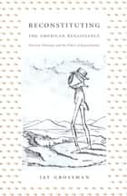 Reconstituting the American Renaissance - Emerson, Whitman, and the Politics of Representation ebook by Jay Grossman, Donald E. Pease