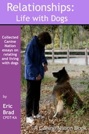 RELATIONSHIPS: LIFE WITH DOGS - A CANINE NATION BOOK ebook by Eric A. Brad