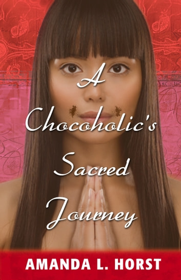 A Chocoholic's Sacred Journey - A Tale of Spiritual Rags to Riches ebook by Amanda L. Horst