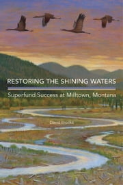 Restoring the Shining Waters - Superfund Success at Milltown, Montana ebook by David Brooks, Ph.D