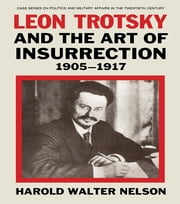 Leon Trotsky and the Art of Insurrection 1905-1917 ebook by Harold Walter Nelson