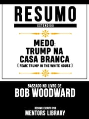 Resumo Estendido: Medo: Trump Na Casa Branca (Fear: Trump In The White House) - Baseado No Livro De Bob Woodward ebook by Mentors Library