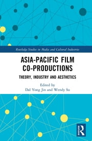Asia-Pacific Film Co-productions - Theory, Industry and Aesthetics ebook by Dal Yong Jin, Wendy Su