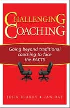 Challenging Coaching - Going Beyond Traditional Coaching to Face the FACTS ebook by John Blakey, Ian Day