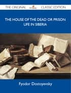 The House of the Dead or Prison Life in Siberia - The Original Classic Edition ebook by Dostoyevsky Fyodor