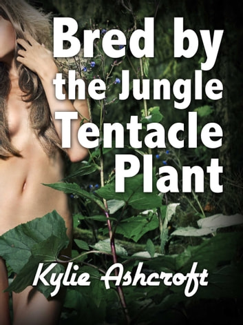 Bred by the Jungle Tentacle Plant ebook by Kylie Ashcroft