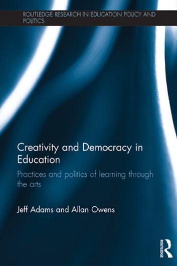 Creativity and Democracy in Education - Practices and politics of learning through the arts ebook by Jeff Adams,Allan Owens