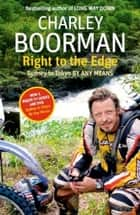 Right To The Edge: Sydney To Tokyo By Any Means - The Road to the End of the Earth ebook by Charley Boorman