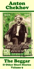 Anton Chekhov - The Beggar & Other Short Stories (Volume 9) ebook by Anton Chekhov