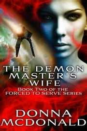 The Demon Master's Wife - Book Two of the Forced To Serve Series ebook by Donna McDonald