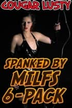 Spanked By Milfs 6-Pack ebook by Cougar Lusty