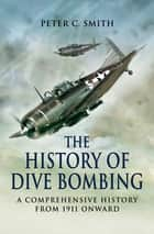 The History of Dive Bombing - A Comprehensive History from 1911 Onward ebook by Peter C. Smith