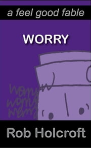 Worry (A Feel Good Fable) ebook by Rob Holcroft, Julie Fisher