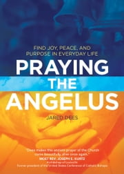 Praying the Angelus - Find Joy, Peace, and Purpose in Everyday Life ebook by Jared Dees