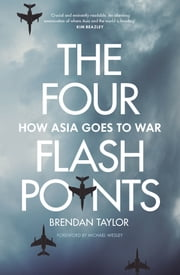 The Four Flashpoints - How Asia Goes to War ebook by Brendan Taylor