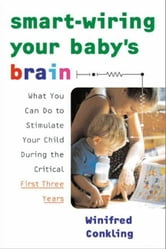 Smart-Wiring Your Baby's Brain - What You Can Do to Stimulate Your Child During the Critical First Three Years ebook by Winifred Conkling