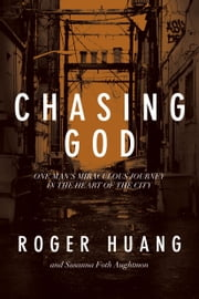 Chasing God - One Man's Miraculous Journey in the Heart of the City ebook by Roger Huang,Susanna Foth Aughtmon