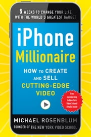 iPhone Millionaire: How to Create and Sell Cutting-Edge Video ebook by Michael Rosenblum