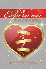 Heart Experience - For out of the Abundance of the Heart, the mouth speaks ebook by Rebecca Brown