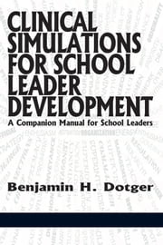 Clinical Simulations for School Leader Development - A Companion Manual for School Leaders ebook by Benjamin H. Dotger