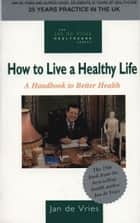 How to Live a Healthy Life - A Handbook to Better Health ebook by Jan de Vries