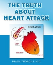 The Truth About Heart Attack: All You Need to Know about Heart Attack and How it is treated ebook by Diana Thorgill