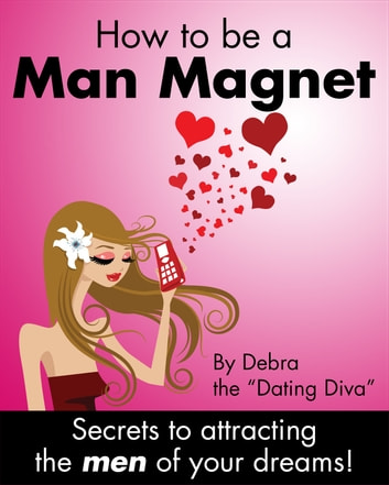 "How to be a Man Magnet - Secrets to Attracting the Men of Your Dreams ebook by Debra the ""Dating Diva"""