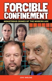 Forcible Confinement - Monstrous Crimes of the Modern Age ebook by John Marlowe