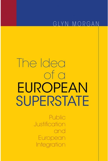 The Idea of a European Superstate - Public Justification and European Integration - New Edition ebook by Glyn Morgan