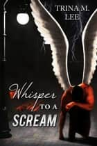 Whisper To A Scream (An Alexa O'Brien Huntress Novella: Willow's Story) ebook by Trina M. Lee