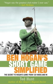 Ben Hogan's Short Game Simplified - The Secret to Hogan's Game from 120 Yards and In ebook by Ted Hunt