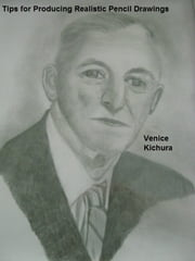 Tips for Producing Realistic Pencil Drawings ebook by Venice Kichura